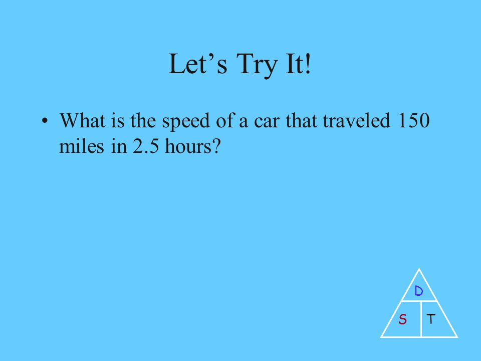 Let's Try It! What is the speed of a car that traveled 150 miles in 2.5 hours D ST
