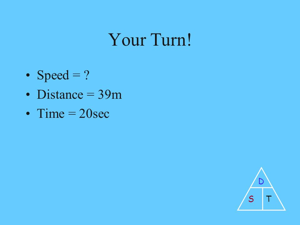 Your Turn! Speed = Distance = 39m Time = 20sec D ST