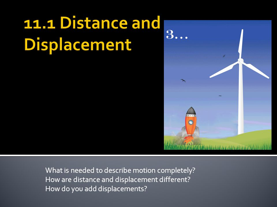 What is needed to describe motion completely. How are distance and displacement different.