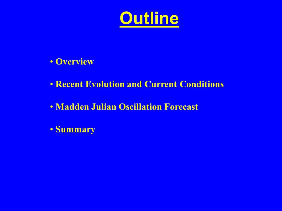 Outline Overview Recent Evolution and Current Conditions Madden Julian Oscillation Forecast Summary