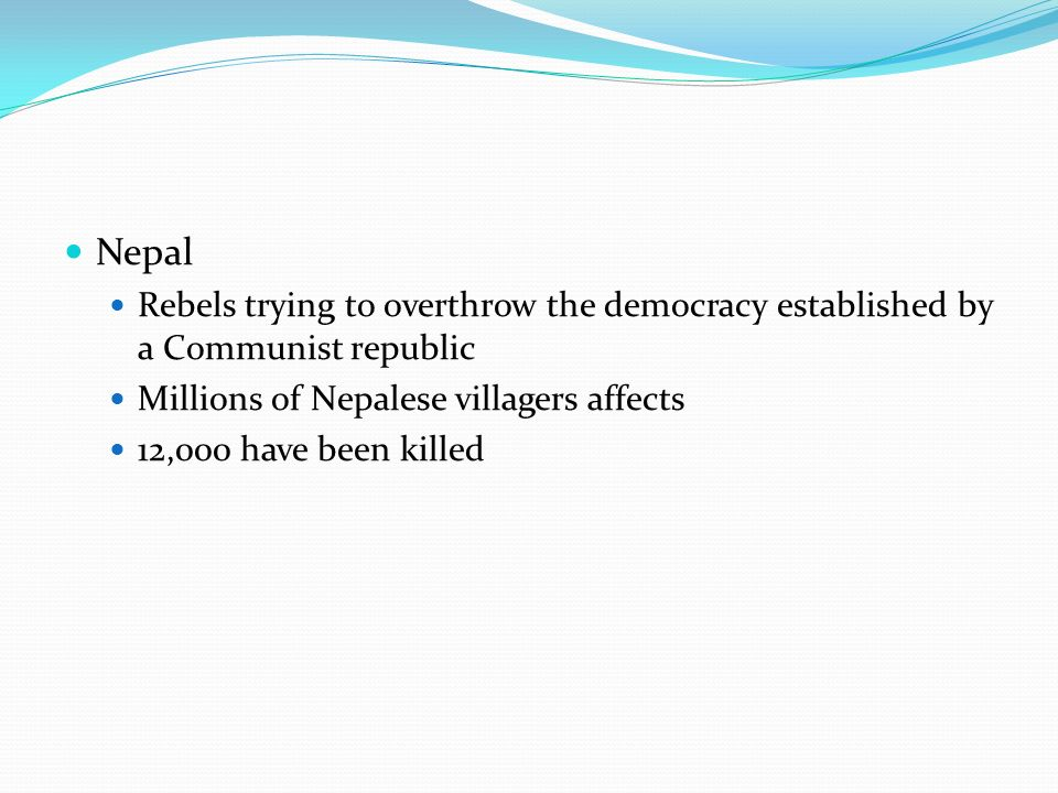 Nepal Rebels trying to overthrow the democracy established by a Communist republic Millions of Nepalese villagers affects 12,000 have been killed