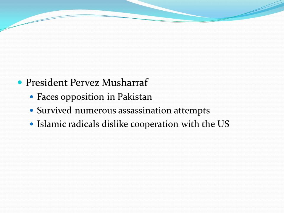 President Pervez Musharraf Faces opposition in Pakistan Survived numerous assassination attempts Islamic radicals dislike cooperation with the US