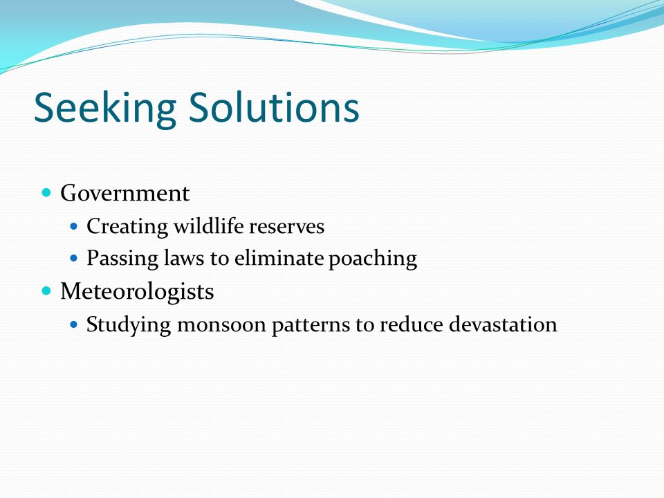 Seeking Solutions Government Creating wildlife reserves Passing laws to eliminate poaching Meteorologists Studying monsoon patterns to reduce devastation