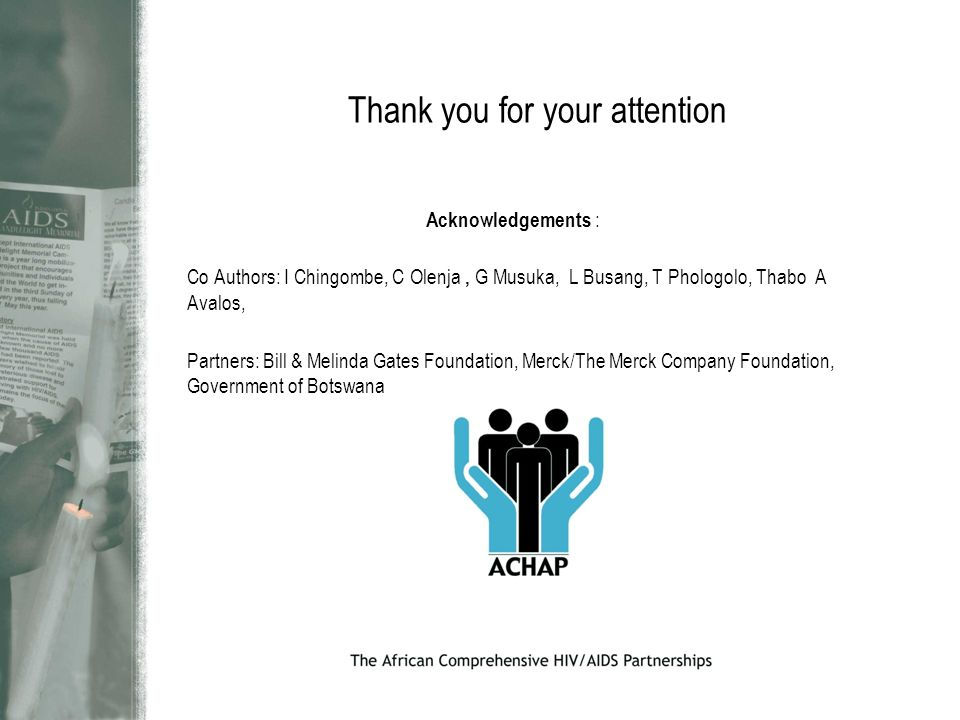 Thank you for your attention Acknowledgements : Co Authors: I Chingombe, C Olenja, G Musuka, L Busang, T Phologolo, Thabo A Avalos, Partners: Bill & Melinda Gates Foundation, Merck/The Merck Company Foundation, Government of Botswana