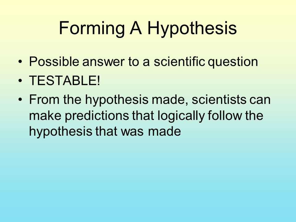 Forming A Hypothesis Possible answer to a scientific question TESTABLE.