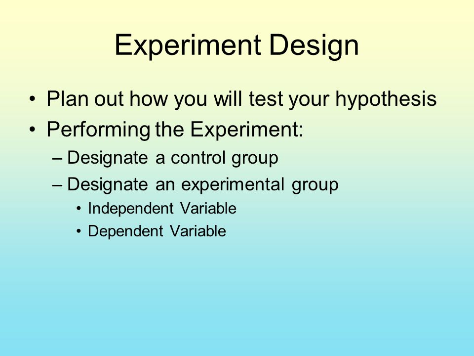 Experiment Design Plan out how you will test your hypothesis Performing the Experiment: –Designate a control group –Designate an experimental group Independent Variable Dependent Variable