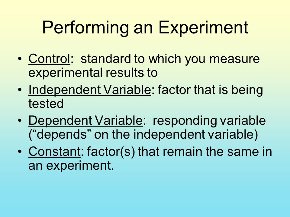 Performing an Experiment Control: standard to which you measure experimental results to Independent Variable: factor that is being tested Dependent Variable: responding variable ( depends on the independent variable) Constant: factor(s) that remain the same in an experiment.