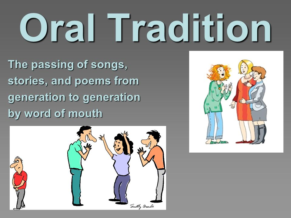 Oral Tradition The passing of songs, stories, and poems from generation to generation by word of mouth