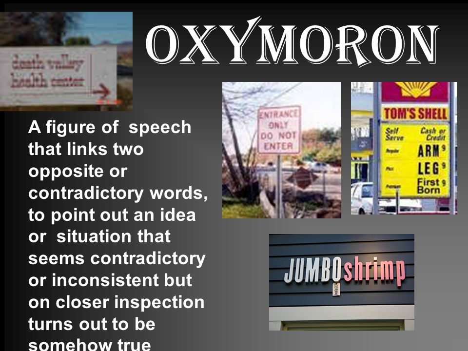 oxymoron A figure of speech that links two opposite or contradictory words, to point out an idea or situation that seems contradictory or inconsistent but on closer inspection turns out to be somehow true