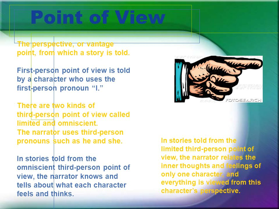 Point of View The perspective, or vantage point, from which a story is told.