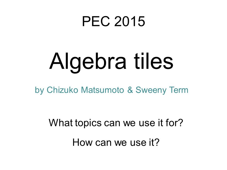 Algebra tiles How can we use it. PEC 2015 What topics can we use it for.