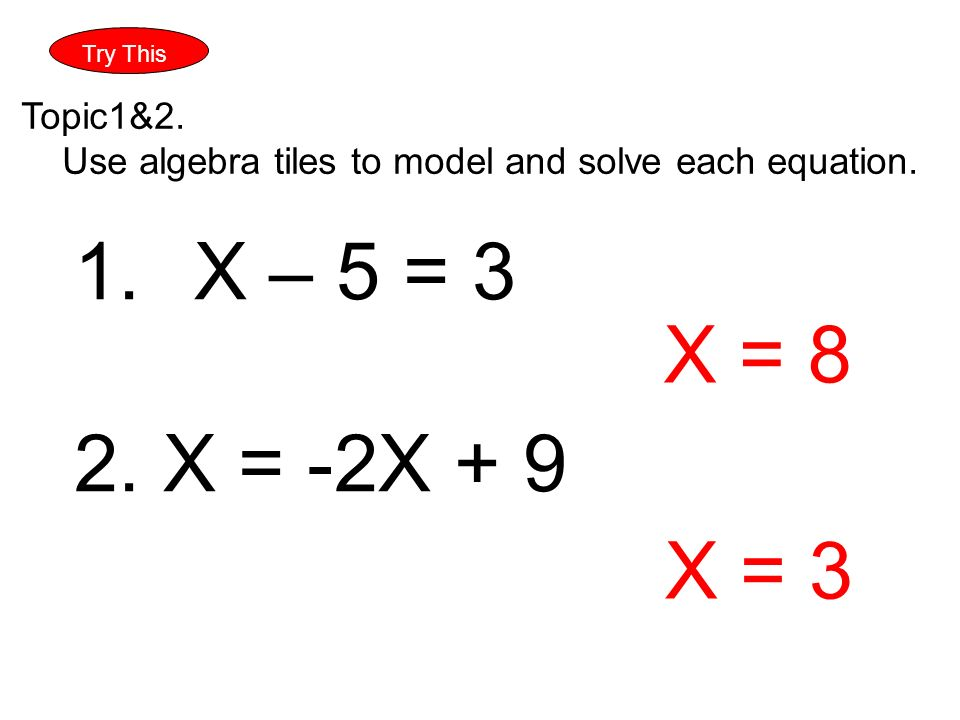 Try This Topic1&2. Use algebra tiles to model and solve each equation.