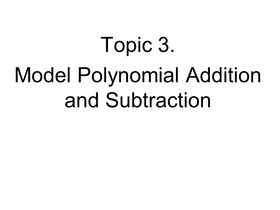 Topic 3. Model Polynomial Addition and Subtraction