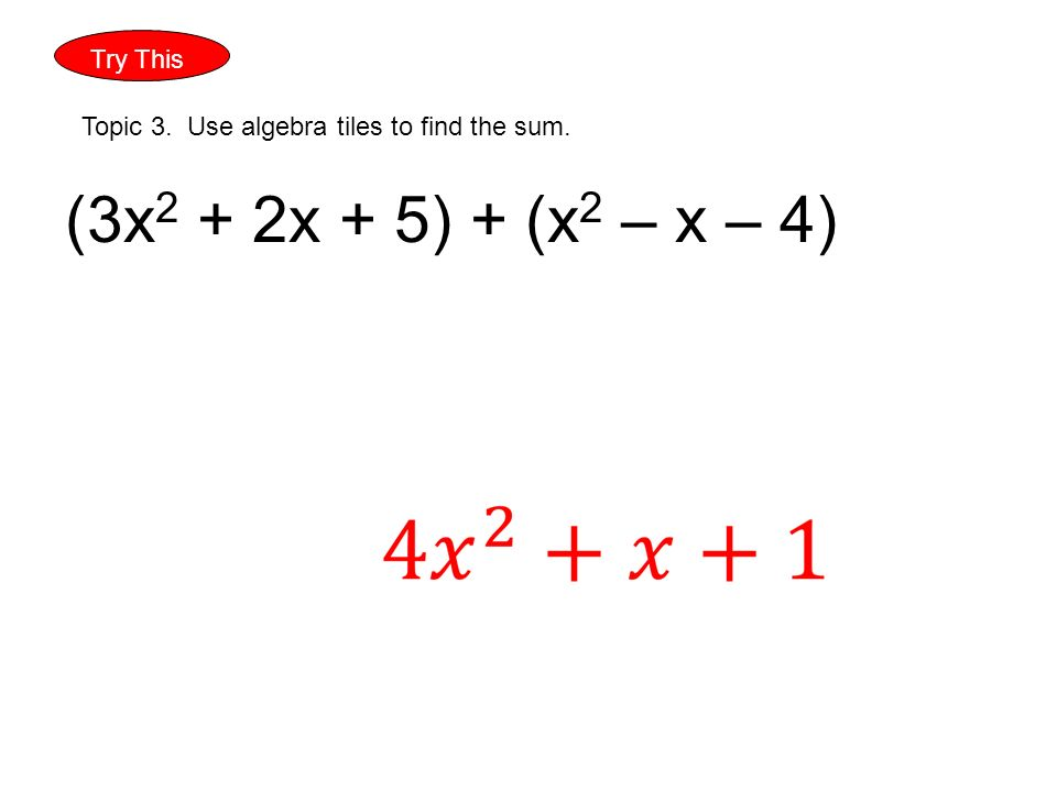 Try This Topic 3. Use algebra tiles to find the sum. (3x 2 + 2x + 5) + (x 2 – x – 4)