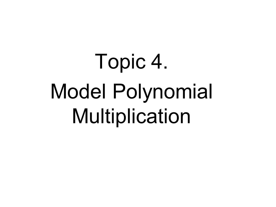 Topic 4. Model Polynomial Multiplication