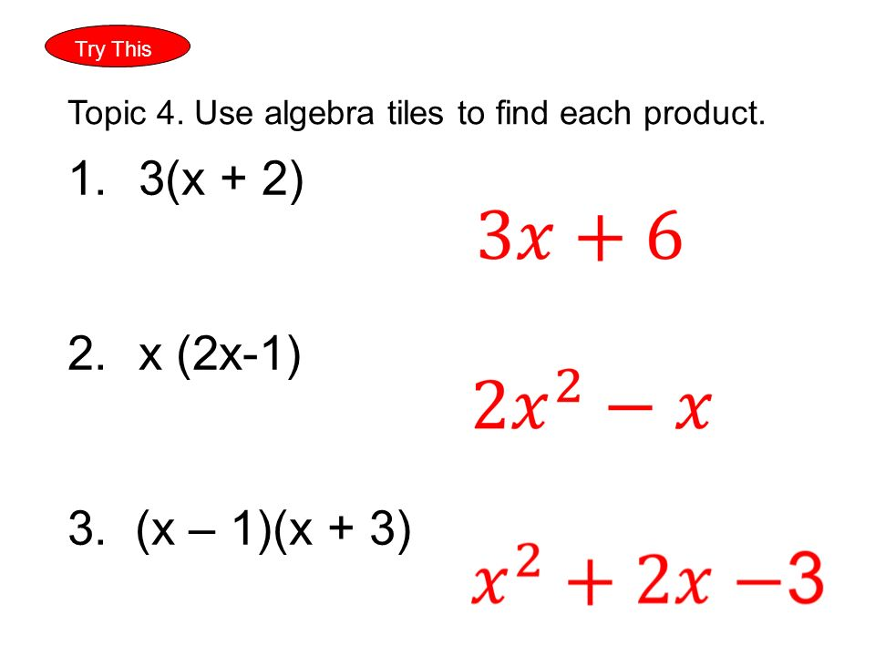 Try This Topic 4. Use algebra tiles to find each product. 1.3(x + 2) 2.x (2x-1) 3. (x – 1)(x + 3)