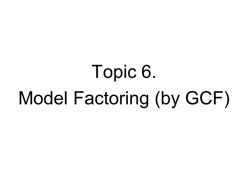 Topic 6. Model Factoring (by GCF)