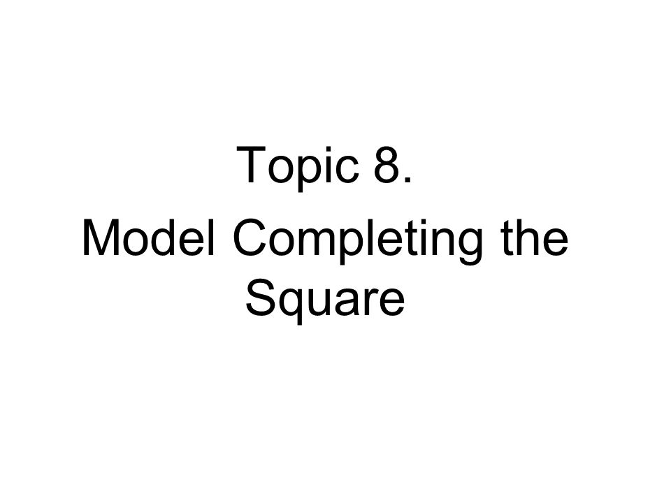 Topic 8. Model Completing the Square