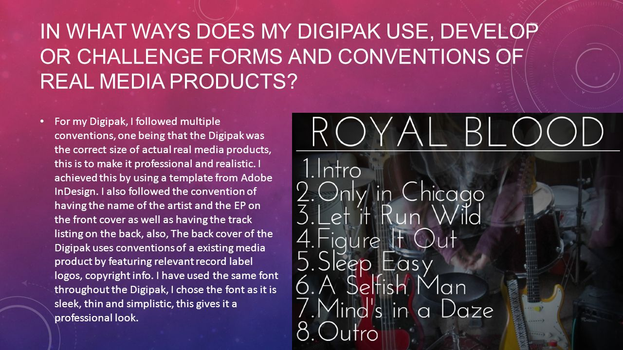 IN WHAT WAYS DOES MY DIGIPAK USE, DEVELOP OR CHALLENGE FORMS AND CONVENTIONS OF REAL MEDIA PRODUCTS.