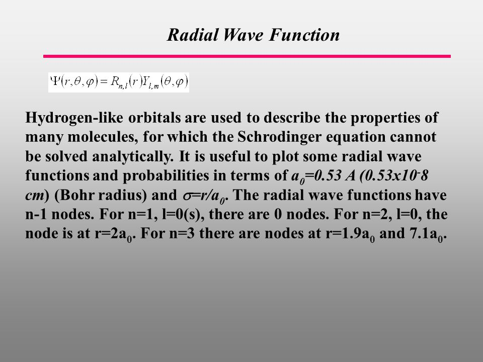 Radial Wave Function Hydrogen-like orbitals are used to describe the properties of many molecules, for which the Schrodinger equation cannot be solved analytically.