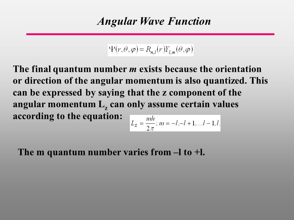 Angular Wave Function The final quantum number m exists because the orientation or direction of the angular momentum is also quantized.