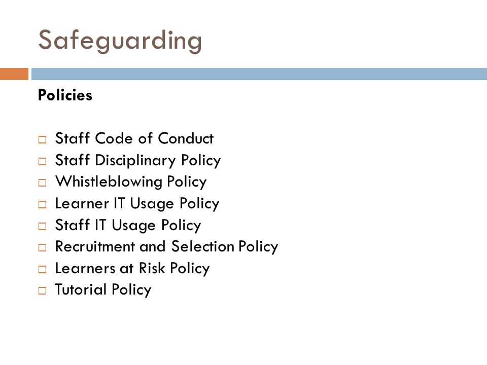 Safeguarding Policies  Staff Code of Conduct  Staff Disciplinary Policy  Whistleblowing Policy  Learner IT Usage Policy  Staff IT Usage Policy  Recruitment and Selection Policy  Learners at Risk Policy  Tutorial Policy