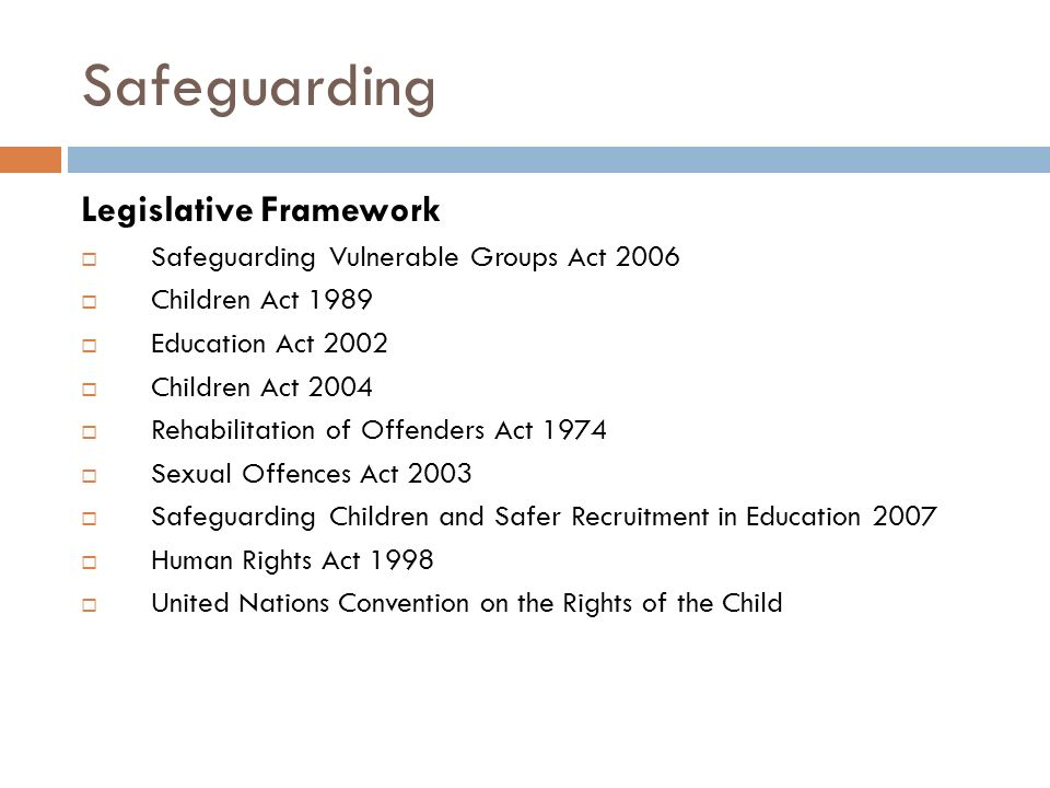 Safeguarding Legislative Framework  Safeguarding Vulnerable Groups Act 2006  Children Act 1989  Education Act 2002  Children Act 2004  Rehabilitation of Offenders Act 1974  Sexual Offences Act 2003  Safeguarding Children and Safer Recruitment in Education 2007  Human Rights Act 1998  United Nations Convention on the Rights of the Child