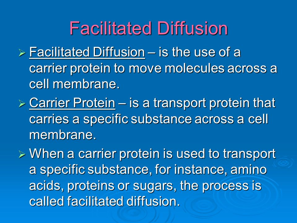 Facilitated Diffusion  Facilitated Diffusion – is the use of a carrier protein to move molecules across a cell membrane.
