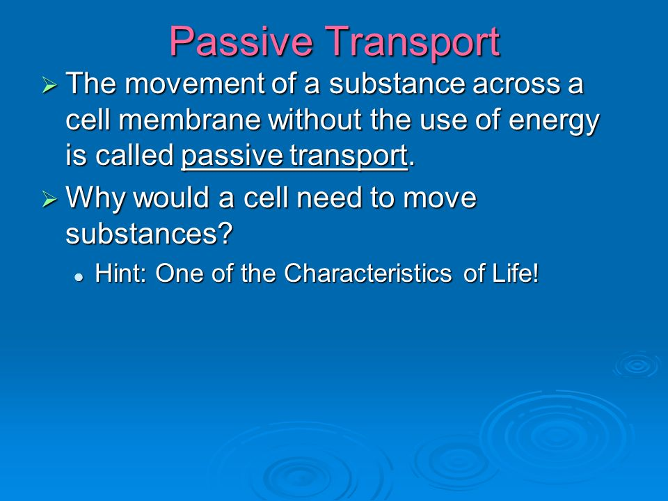 Passive Transport  The movement of a substance across a cell membrane without the use of energy is called passive transport.