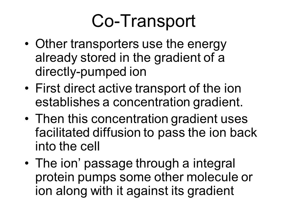 Co-Transport Other transporters use the energy already stored in the gradient of a directly-pumped ion First direct active transport of the ion establishes a concentration gradient.