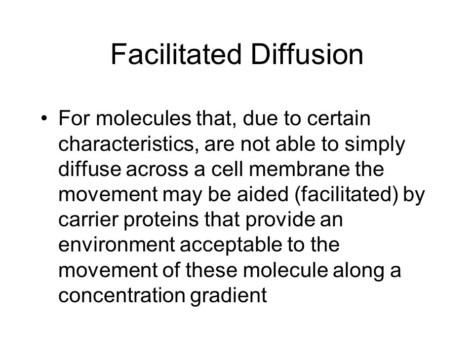 Facilitated Diffusion For molecules that, due to certain characteristics, are not able to simply diffuse across a cell membrane the movement may be aided (facilitated) by carrier proteins that provide an environment acceptable to the movement of these molecule along a concentration gradient