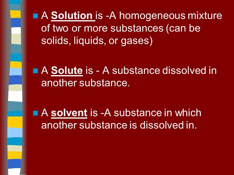 A Solution is -A homogeneous mixture of two or more substances (can be solids, liquids, or gases) A Solute is - A substance dissolved in another substance.