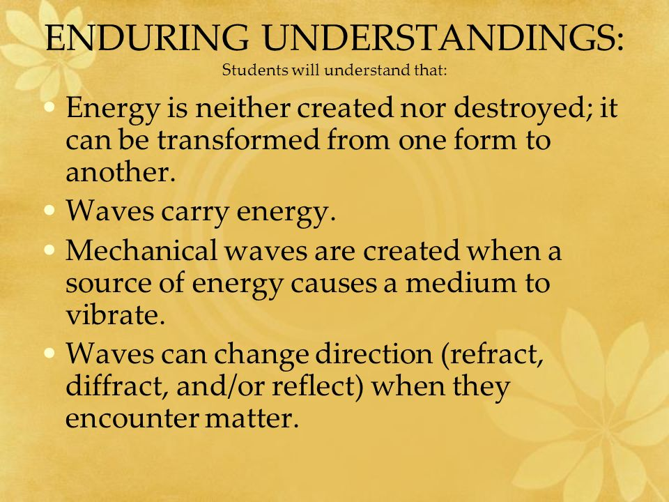 ENDURING UNDERSTANDINGS: Students will understand that: Energy is neither created nor destroyed; it can be transformed from one form to another.