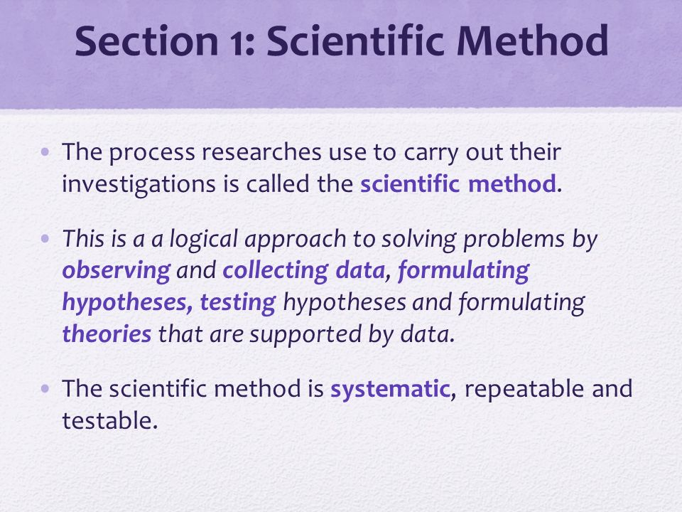 Section 1: Scientific Method The process researches use to carry out their investigations is called the scientific method.