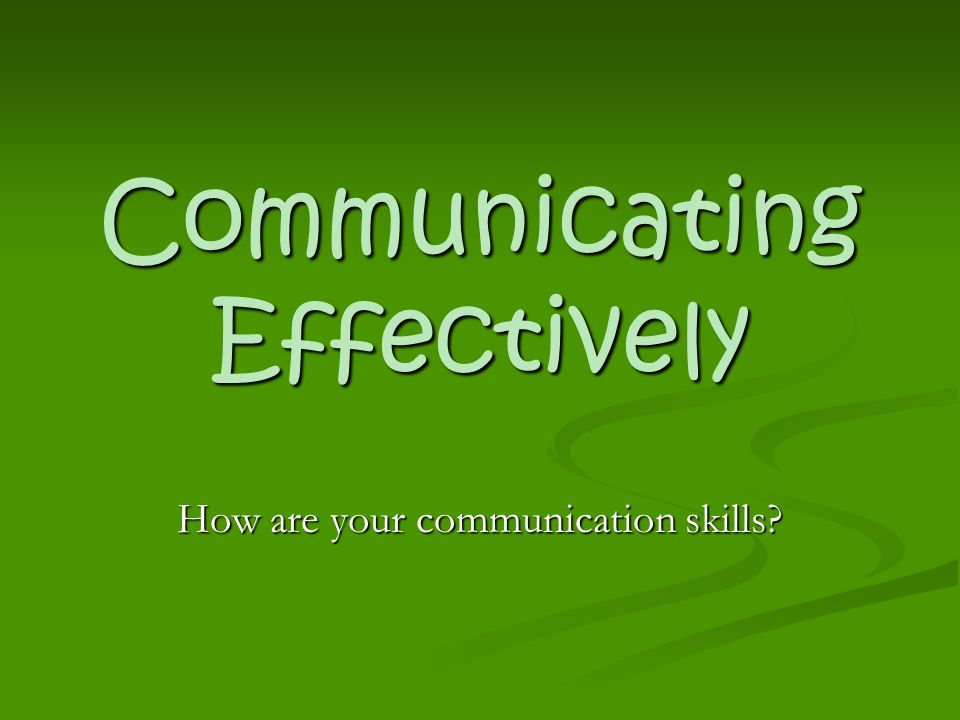 Communicating Effectively How are your communication skills