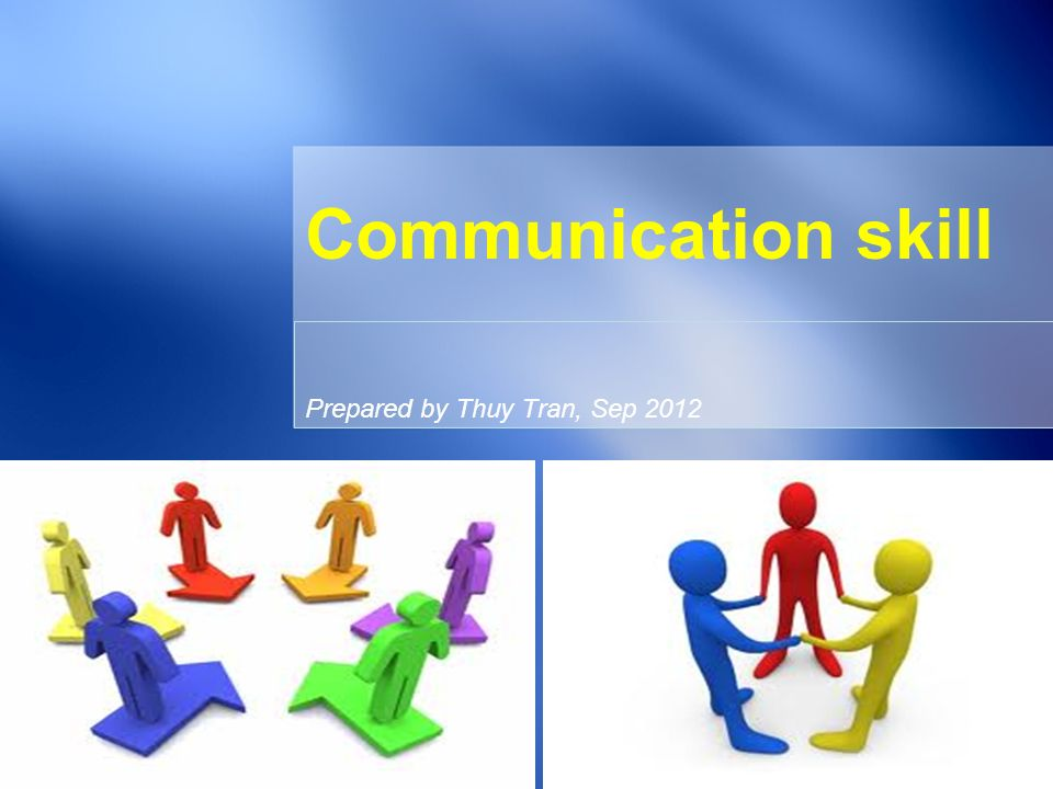 Prepared by Thuy Tran, Sep 2012 Communication skill