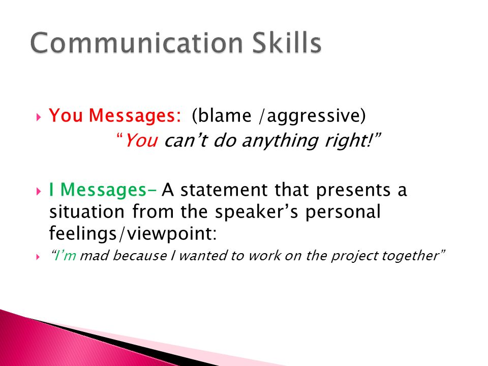  You Messages: (blame /aggressive) You can't do anything right!  I Messages- A statement that presents a situation from the speaker's personal feelings/viewpoint:  I'm mad because I wanted to work on the project together