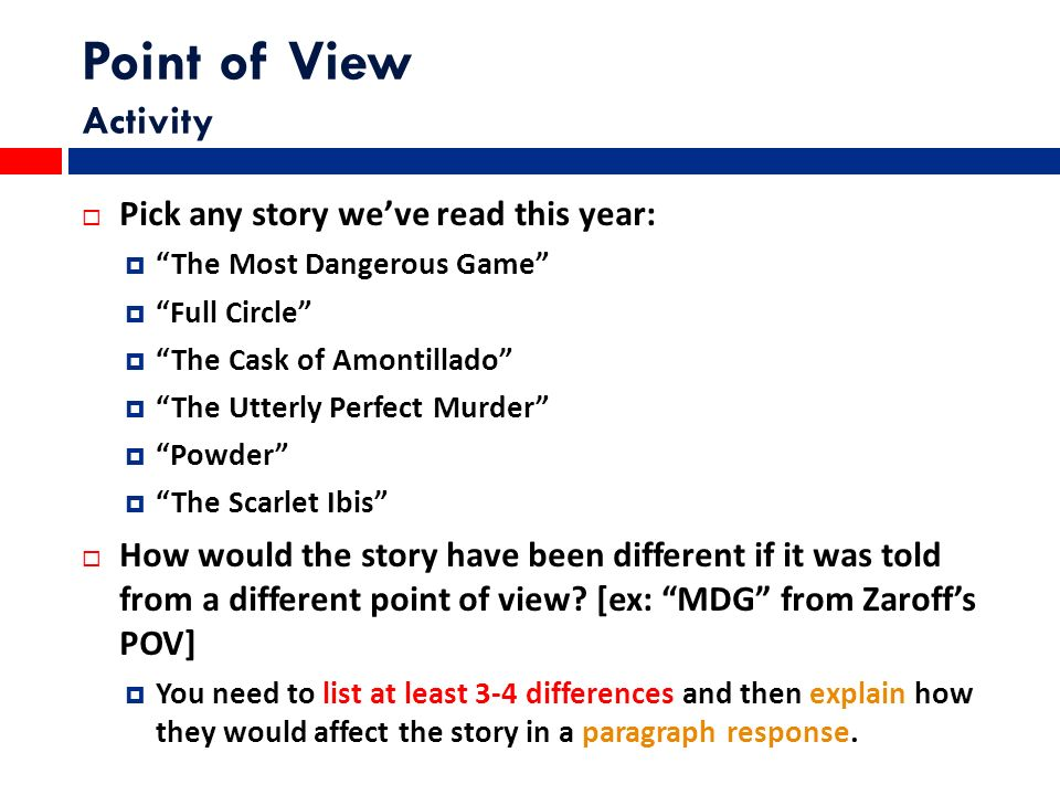 Point of View Activity  Pick any story we've read this year:  The Most Dangerous Game  Full Circle  The Cask of Amontillado  The Utterly Perfect Murder  Powder  The Scarlet Ibis  How would the story have been different if it was told from a different point of view.