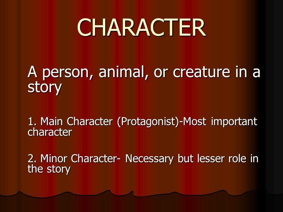 CHARACTER A person, animal, or creature in a story 1.