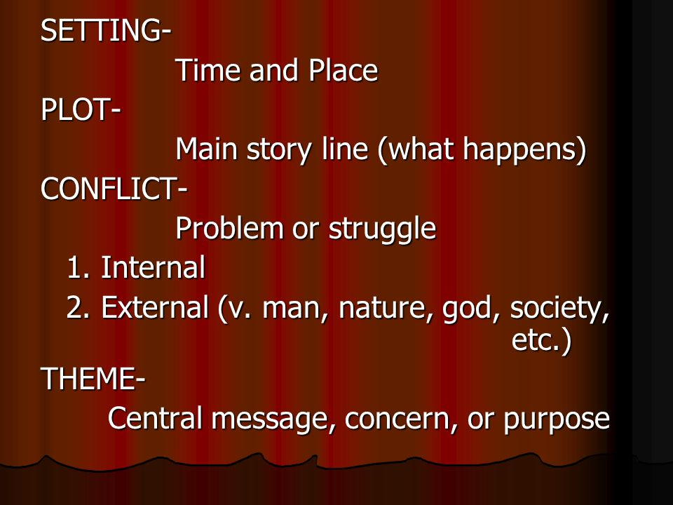 SETTING- Time and Place PLOT- Main story line (what happens) CONFLICT- Problem or struggle 1.