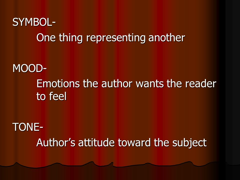 SYMBOL- One thing representing another MOOD- Emotions the author wants the reader to feel TONE- Author's attitude toward the subject