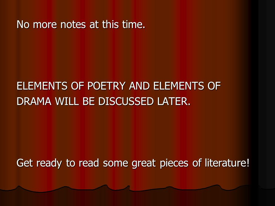 No more notes at this time. ELEMENTS OF POETRY AND ELEMENTS OF DRAMA WILL BE DISCUSSED LATER.