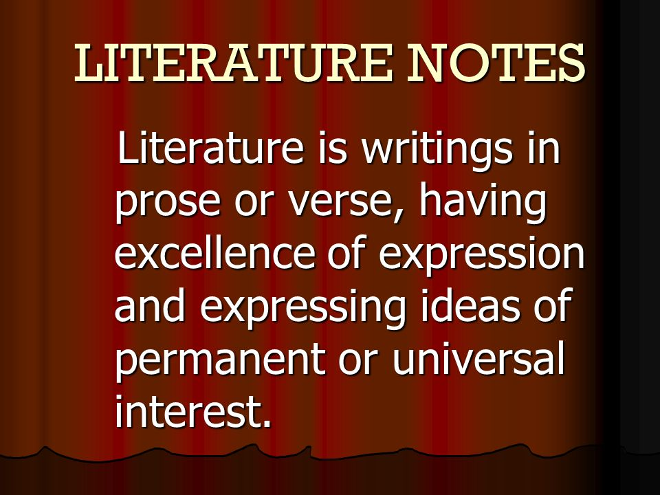 LITERATURE NOTES Literature is writings in prose or verse, having excellence of expression and expressing ideas of permanent or universal interest.
