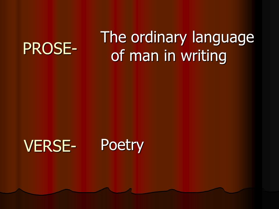 PROSE- VERSE- The ordinary language of man in writing Poetry