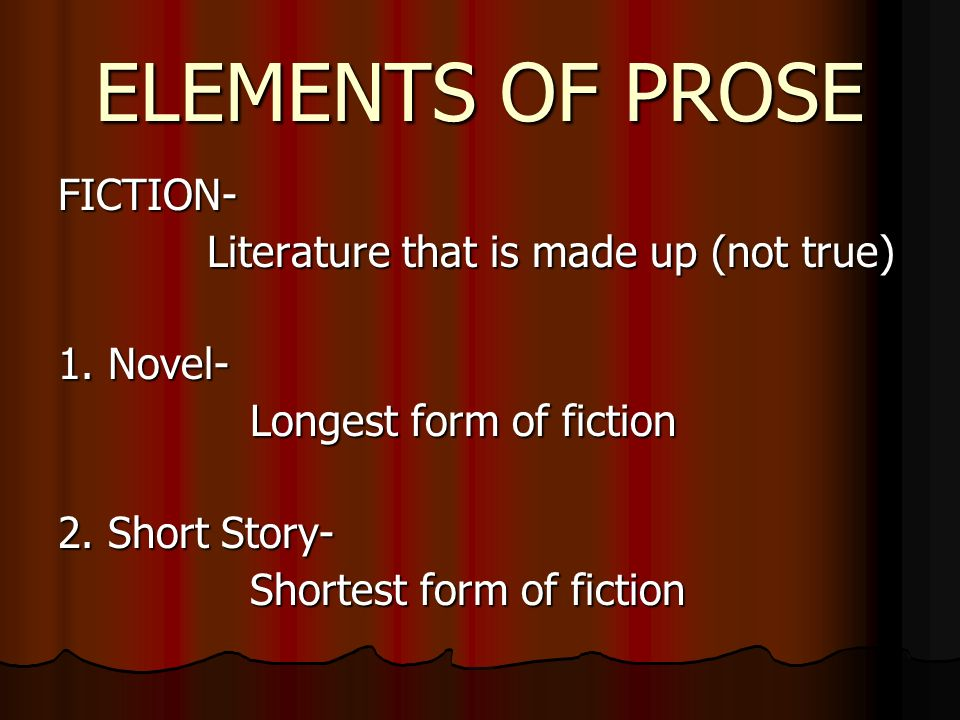 ELEMENTS OF PROSE FICTION- Literature that is made up (not true) 1.