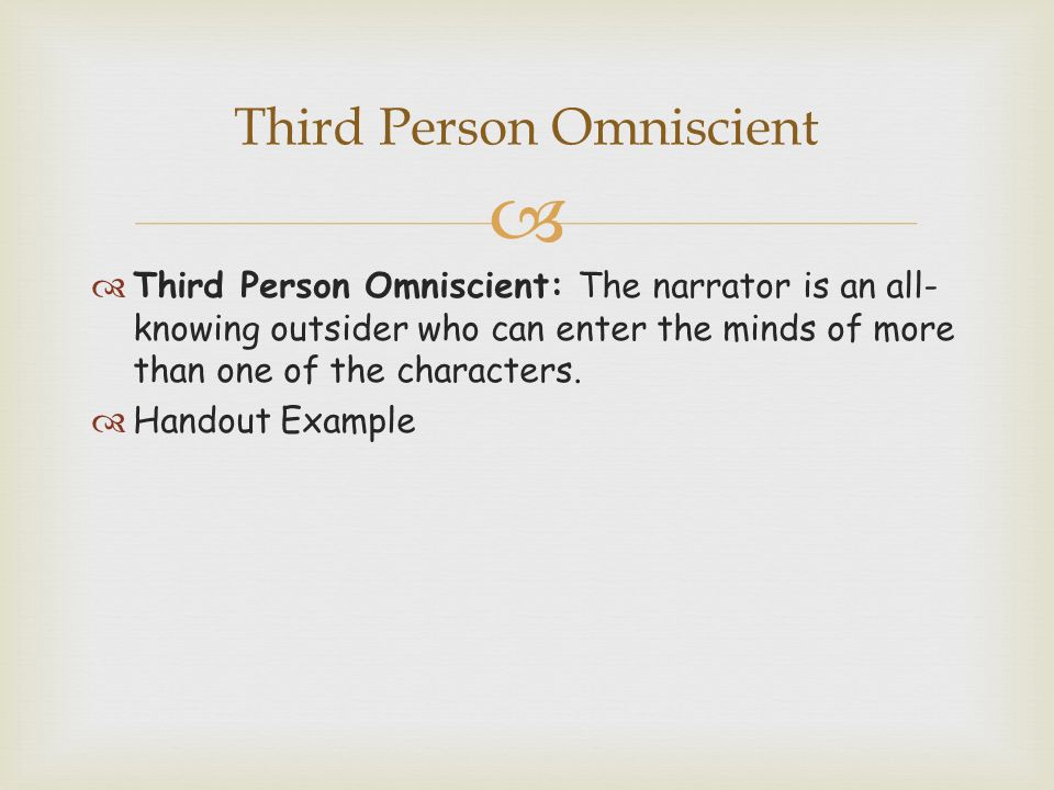   Third Person Omniscient: The narrator is an all- knowing outsider who can enter the minds of more than one of the characters.