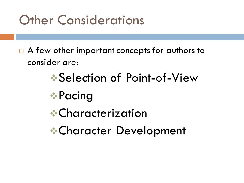Other Considerations  A few other important concepts for authors to consider are:  Selection of Point-of-View  Pacing  Characterization  Character Development