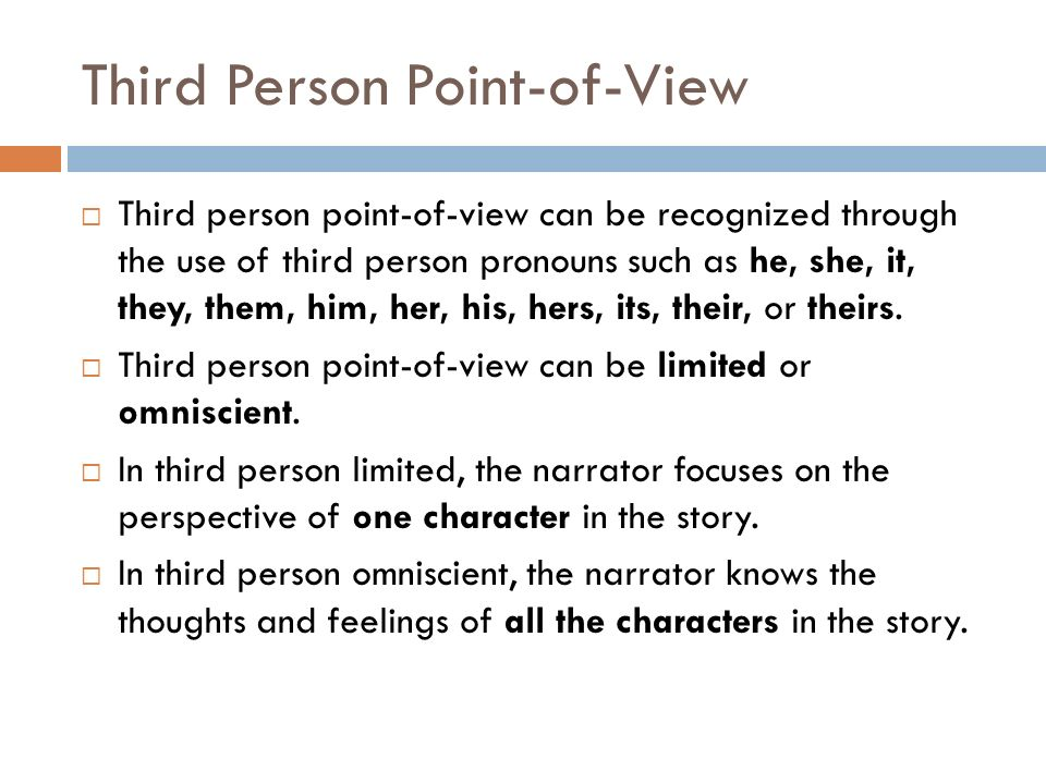Third Person Point-of-View  Third person point-of-view can be recognized through the use of third person pronouns such as he, she, it, they, them, him, her, his, hers, its, their, or theirs.