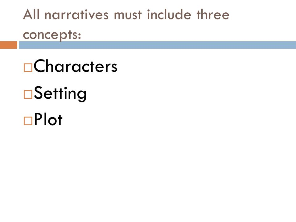 All narratives must include three concepts:  Characters  Setting  Plot