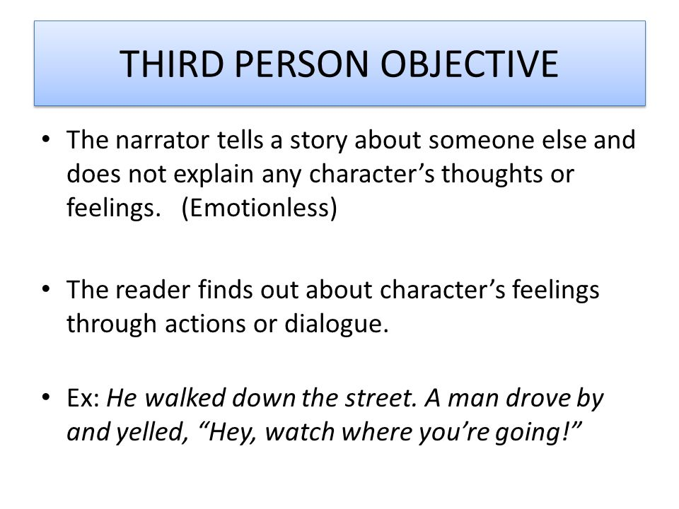 THIRD PERSON OBJECTIVE The narrator tells a story about someone else and does not explain any character's thoughts or feelings.